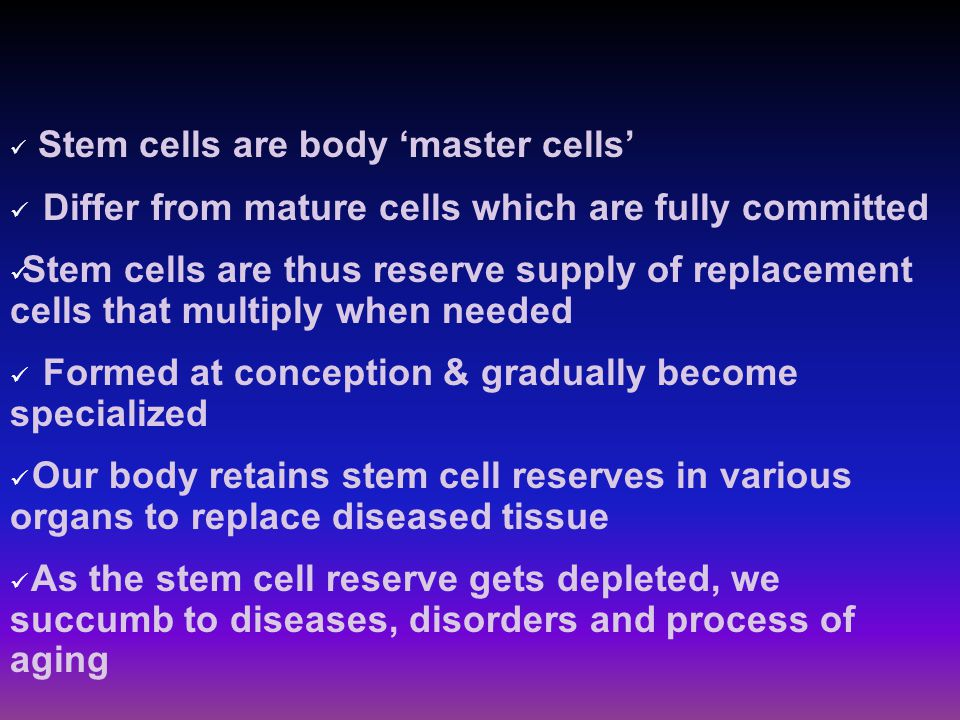 Stem cells are body 'master cells' Differ from mature cells which are fully committed Stem cells are thus reserve supply of replacement cells that multiply when needed Formed at conception & gradually become specialized Our body retains stem cell reserves in various organs to replace diseased tissue As the stem cell reserve gets depleted, we succumb to diseases, disorders and process of aging