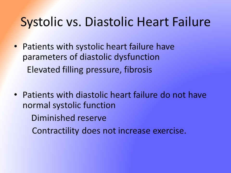 Systolic vs. Diastolic Heart Failure Patients with systolic heart failure have parameters of diastolic dysfunction Elevated filling pressure, fibrosis