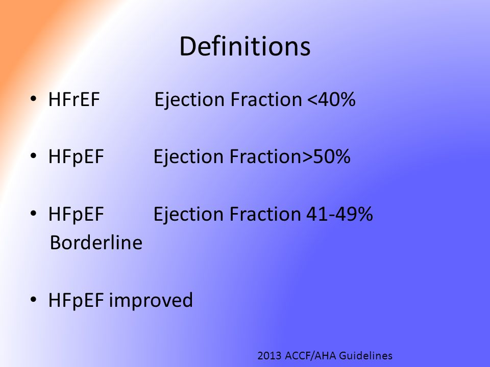 Definitions HFrEF Ejection Fraction <40% HFpEF Ejection Fraction>50% HFpEF Ejection Fraction 41-49% Borderline HFpEF improved 2013 ACCF/AHA Guidelines