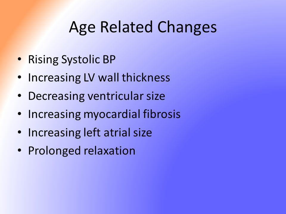 Age Related Changes Rising Systolic BP Increasing LV wall thickness Decreasing ventricular size Increasing myocardial fibrosis Increasing left atrial