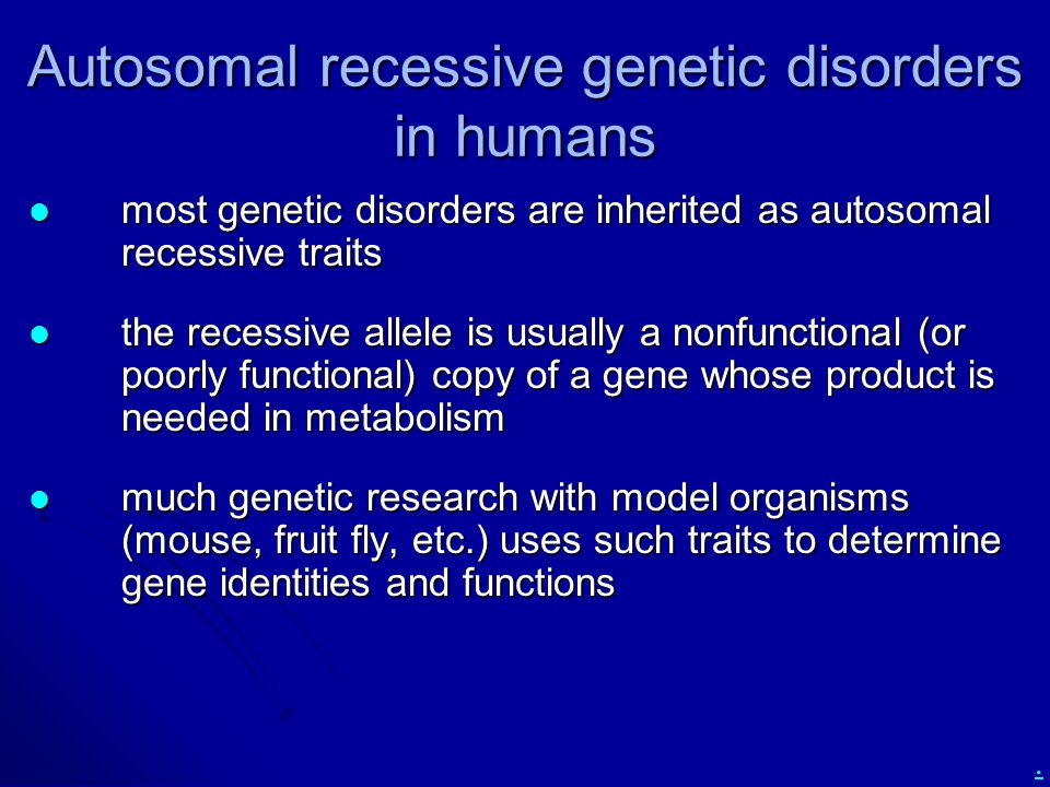 . Autosomal recessive genetic disorders in humans most genetic disorders are inherited as autosomal recessive traits most genetic disorders are inherited as autosomal recessive traits the recessive allele is usually a nonfunctional (or poorly functional) copy of a gene whose product is needed in metabolism the recessive allele is usually a nonfunctional (or poorly functional) copy of a gene whose product is needed in metabolism much genetic research with model organisms (mouse, fruit fly, etc.) uses such traits to determine gene identities and functions much genetic research with model organisms (mouse, fruit fly, etc.) uses such traits to determine gene identities and functions