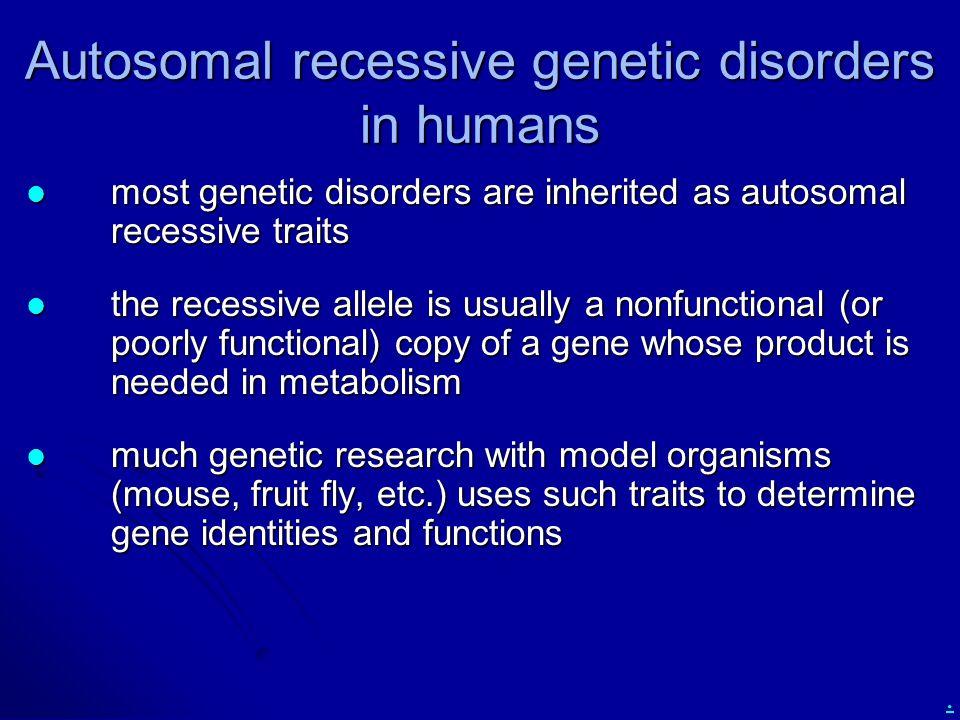 . Autosomal recessive genetic disorders in humans most genetic disorders are inherited as autosomal recessive traits most genetic disorders are inheri