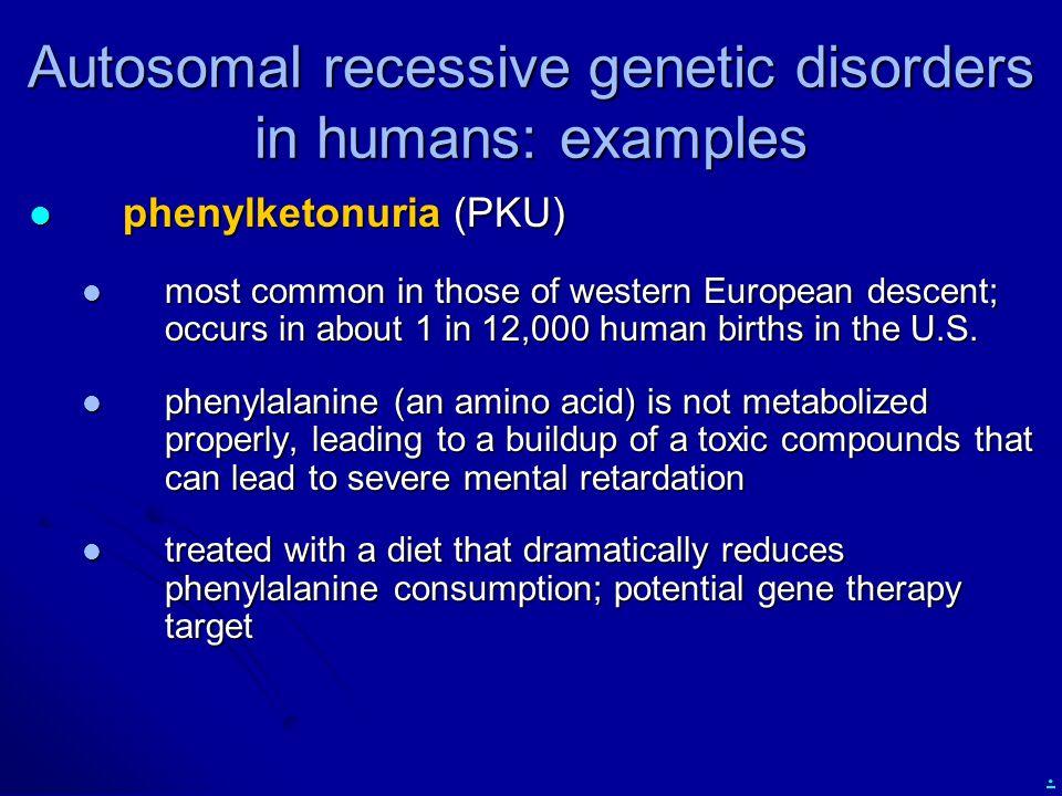 . Autosomal recessive genetic disorders in humans: examples phenylketonuria (PKU) phenylketonuria (PKU) most common in those of western European desce
