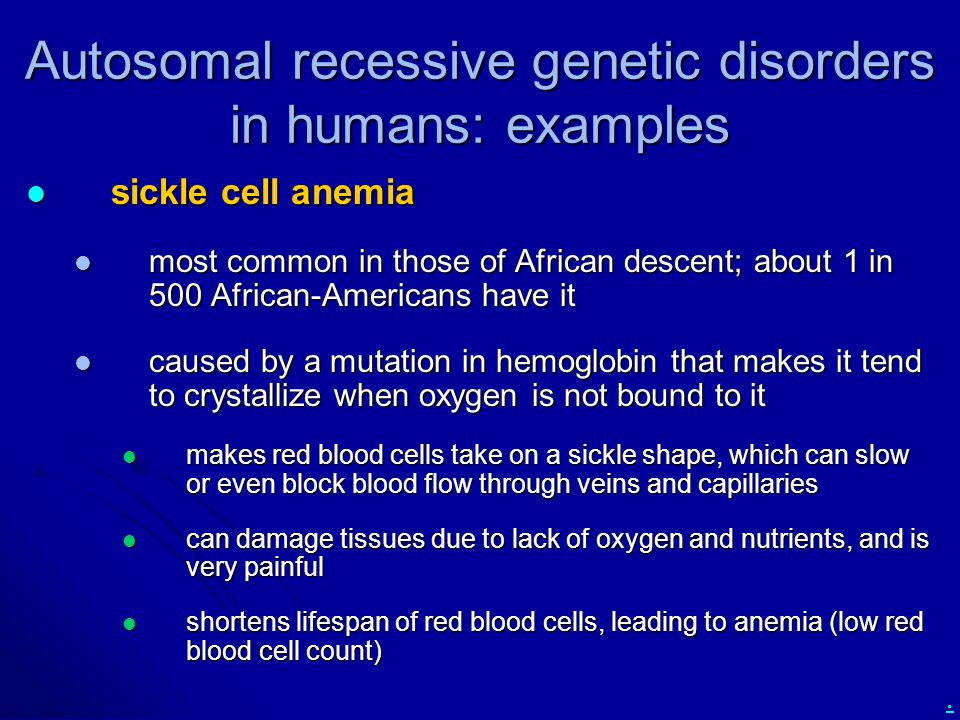 . Autosomal recessive genetic disorders in humans: examples sickle cell anemia sickle cell anemia most common in those of African descent; about 1 in 500 African-Americans have it most common in those of African descent; about 1 in 500 African-Americans have it caused by a mutation in hemoglobin that makes it tend to crystallize when oxygen is not bound to it caused by a mutation in hemoglobin that makes it tend to crystallize when oxygen is not bound to it makes red blood cells take on a sickle shape, which can slow or even block blood flow through veins and capillaries makes red blood cells take on a sickle shape, which can slow or even block blood flow through veins and capillaries can damage tissues due to lack of oxygen and nutrients, and is very painful can damage tissues due to lack of oxygen and nutrients, and is very painful shortens lifespan of red blood cells, leading to anemia (low red blood cell count) shortens lifespan of red blood cells, leading to anemia (low red blood cell count)