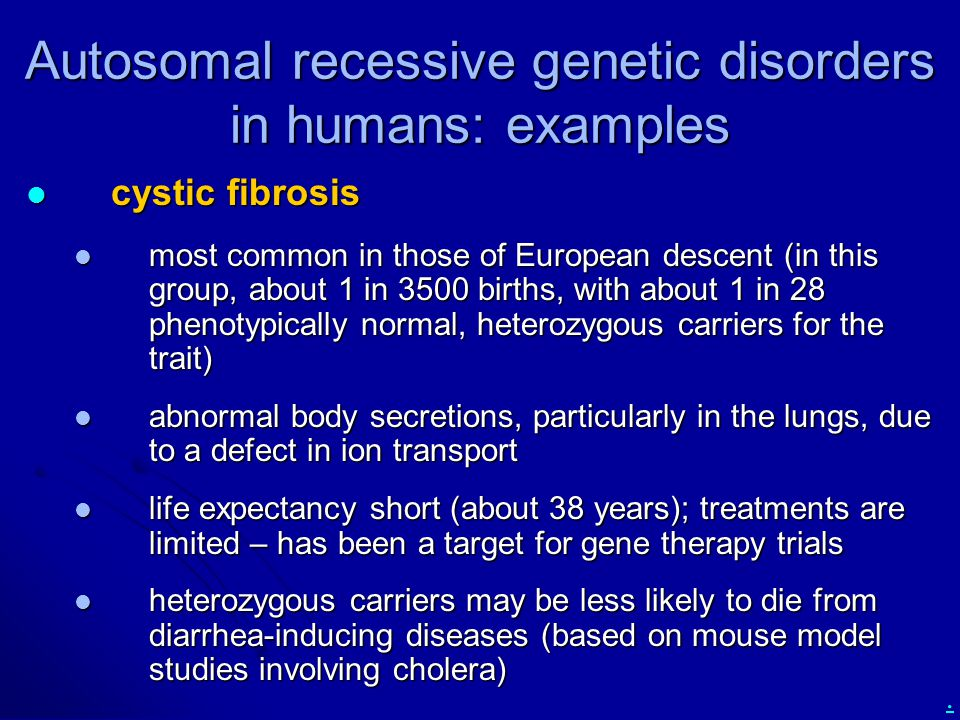 . Autosomal recessive genetic disorders in humans: examples cystic fibrosis cystic fibrosis most common in those of European descent (in this group, a
