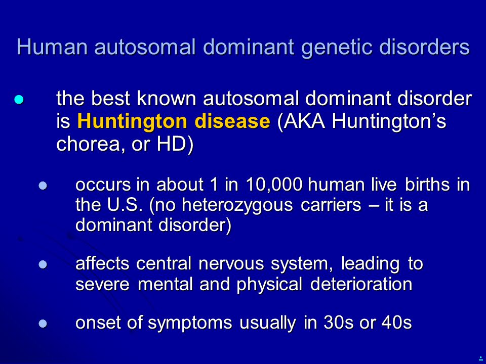 Human autosomal dominant genetic disorders the best known autosomal dominant disorder is Huntington disease (AKA Huntington's chorea, or HD) the best known autosomal dominant disorder is Huntington disease (AKA Huntington's chorea, or HD) occurs in about 1 in 10,000 human live births in the U.S.