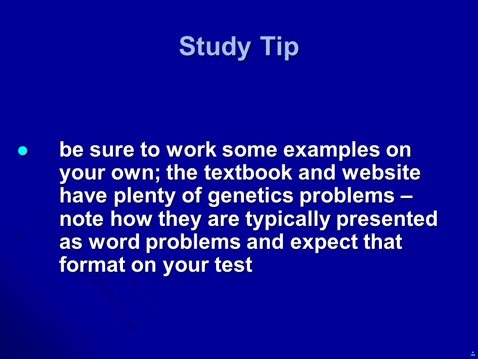 . Study Tip be sure to work some examples on your own; the textbook and website have plenty of genetics problems – note how they are typically present