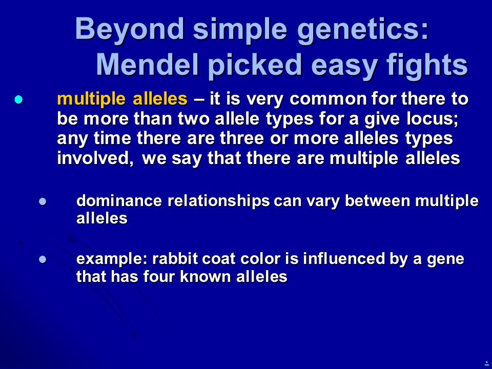 . Beyond simple genetics: Mendel picked easy fights multiple alleles – it is very common for there to be more than two allele types for a give locus;