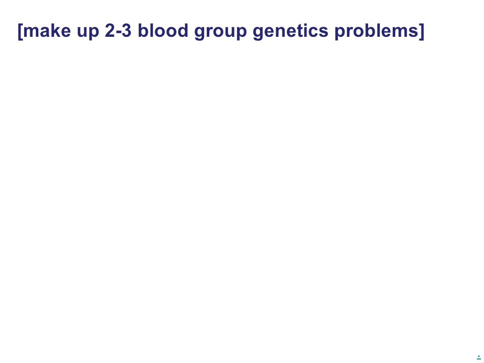 . [make up 2-3 blood group genetics problems]