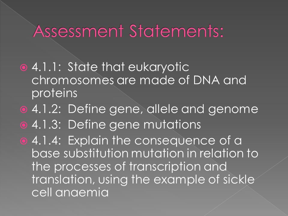  4.1.1: State that eukaryotic chromosomes are made of DNA and proteins  4.1.2: Define gene, allele and genome  4.1.3: Define gene mutations  4.1.4: Explain the consequence of a base substitution mutation in relation to the processes of transcription and translation, using the example of sickle cell anaemia