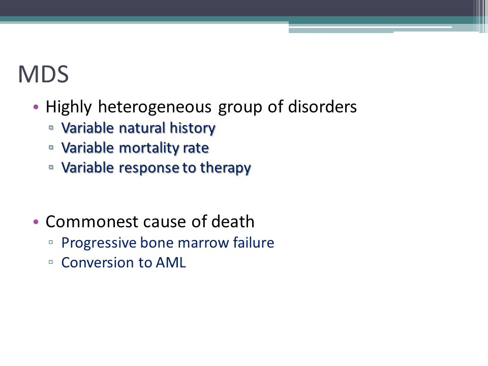 MDS Highly heterogeneous group of disorders ▫ Variable natural history ▫ Variable mortality rate ▫ Variable response to therapy Commonest cause of dea