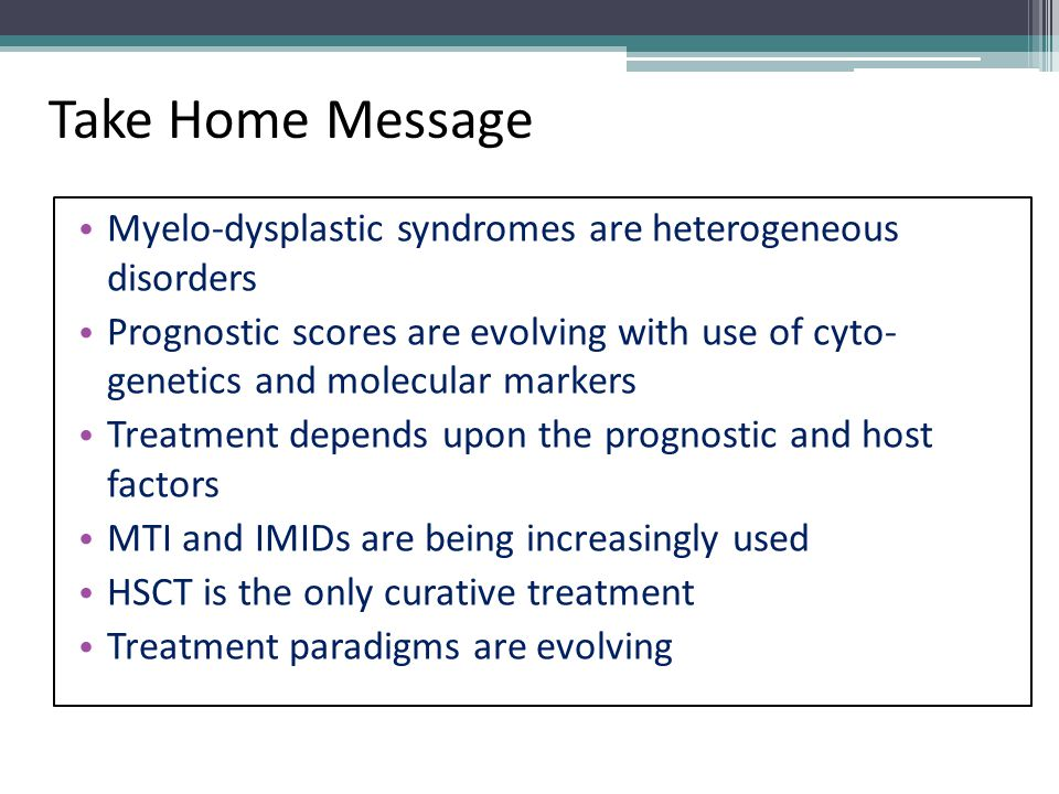 Take Home Message Myelo-dysplastic syndromes are heterogeneous disorders Prognostic scores are evolving with use of cyto- genetics and molecular marke