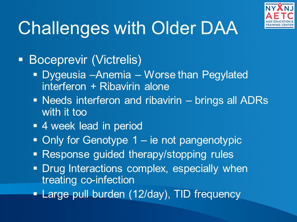 Challenges with Older DAA  Boceprevir (Victrelis)  Dygeusia –Anemia – Worse than Pegylated interferon + Ribavirin alone  Needs interferon and ribavirin – brings all ADRs with it too  4 week lead in period  Only for Genotype 1 – ie not pangenotypic  Response guided therapy/stopping rules  Drug Interactions complex, especially when treating co-infection  Large pull burden (12/day), TID frequency