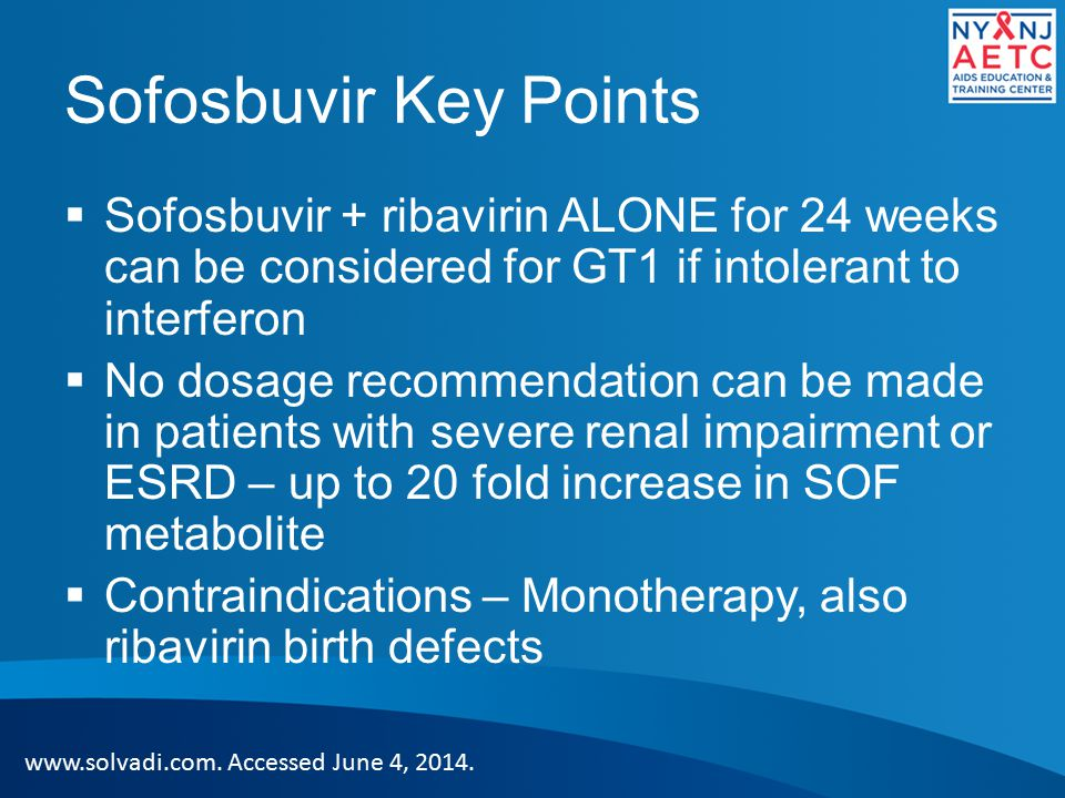 Sofosbuvir Key Points  Sofosbuvir + ribavirin ALONE for 24 weeks can be considered for GT1 if intolerant to interferon  No dosage recommendation can be made in patients with severe renal impairment or ESRD – up to 20 fold increase in SOF metabolite  Contraindications – Monotherapy, also ribavirin birth defects www.solvadi.com.