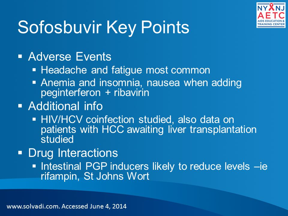 Sofosbuvir Key Points  Adverse Events  Headache and fatigue most common  Anemia and insomnia, nausea when adding peginterferon + ribavirin  Additional info  HIV/HCV coinfection studied, also data on patients with HCC awaiting liver transplantation studied  Drug Interactions  Intestinal PGP inducers likely to reduce levels –ie rifampin, St Johns Wort www.solvadi.com.