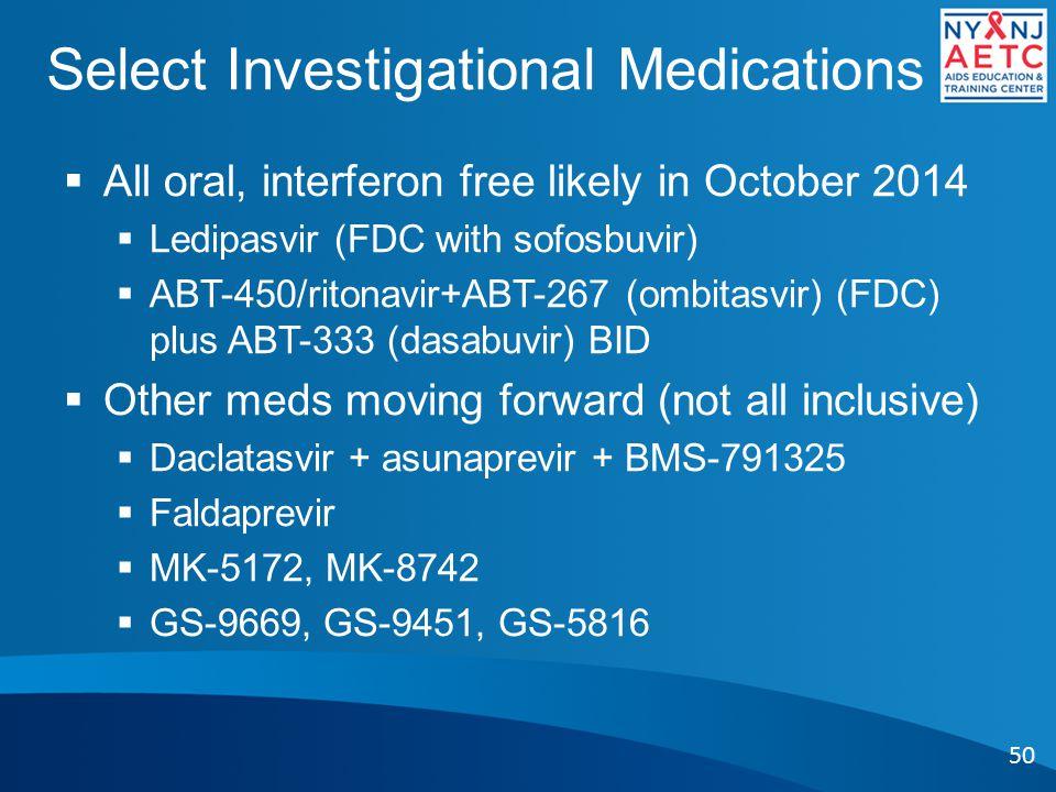 Select Investigational Medications  All oral, interferon free likely in October 2014  Ledipasvir (FDC with sofosbuvir)  ABT-450/ritonavir+ABT-267 (ombitasvir) (FDC) plus ABT-333 (dasabuvir) BID  Other meds moving forward (not all inclusive)  Daclatasvir + asunaprevir + BMS-791325  Faldaprevir  MK-5172, MK-8742  GS-9669, GS-9451, GS-5816 50