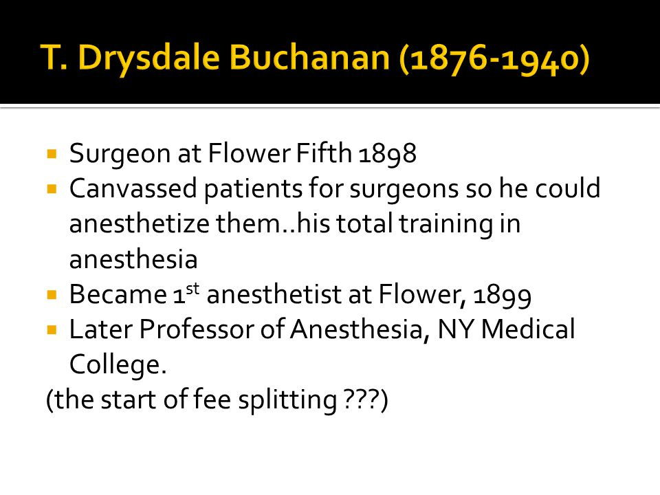  Surgeon at Flower Fifth 1898  Canvassed patients for surgeons so he could anesthetize them..his total training in anesthesia  Became 1 st anesthetist at Flower, 1899  Later Professor of Anesthesia, NY Medical College.