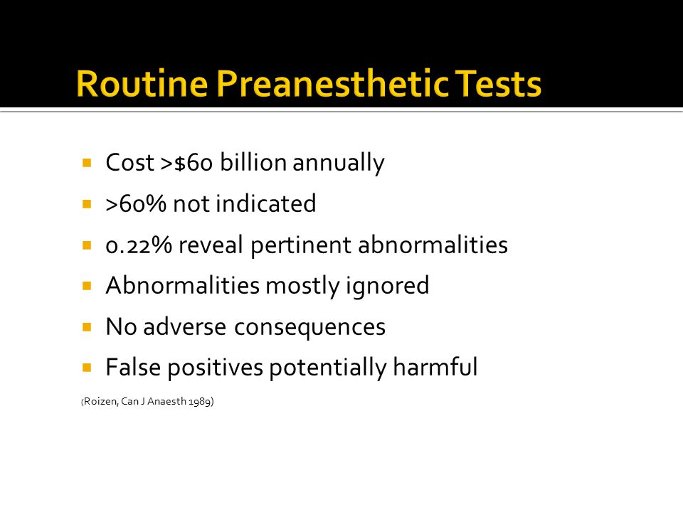  Cost >$60 billion annually  >60% not indicated  0.22% reveal pertinent abnormalities  Abnormalities mostly ignored  No adverse consequences  False positives potentially harmful ( Roizen, Can J Anaesth 1989)