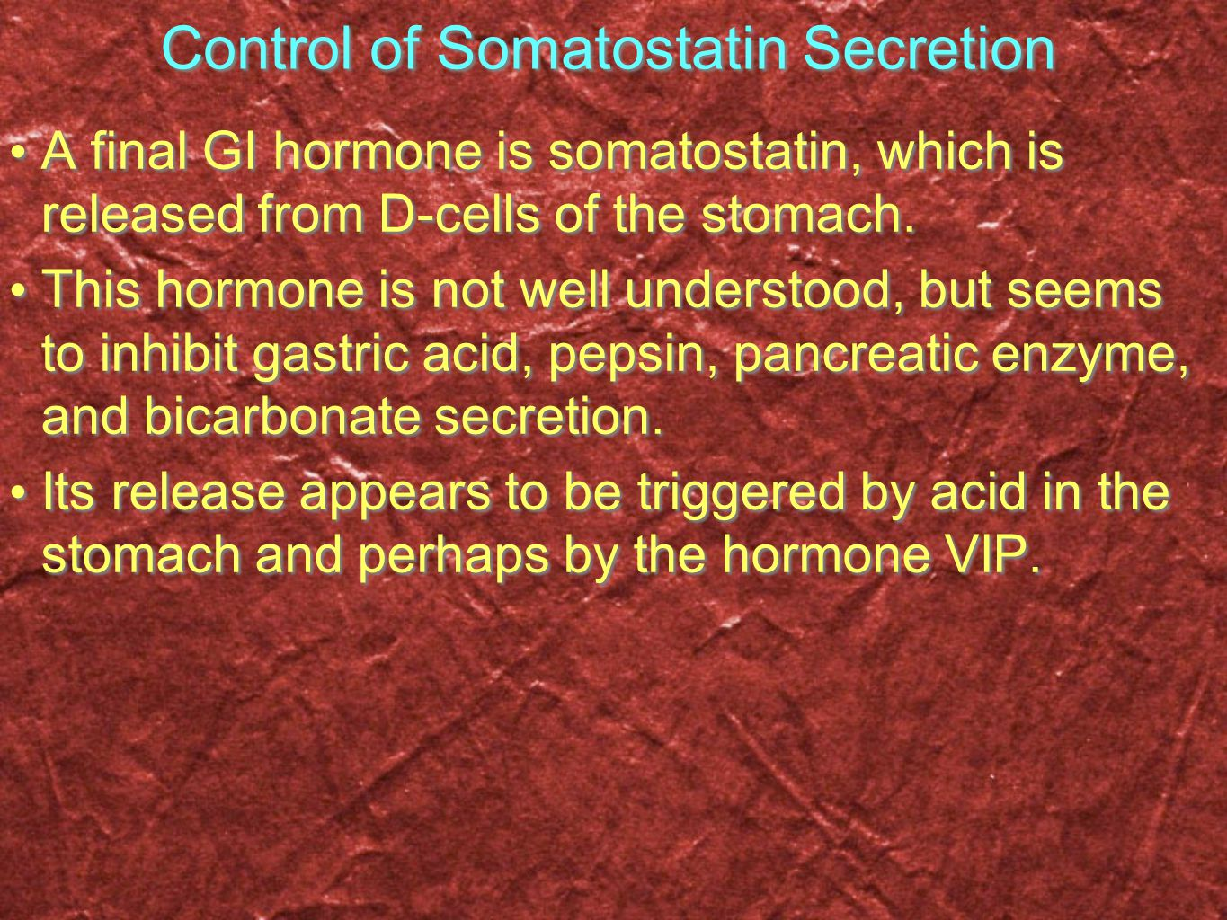 Control of Somatostatin Secretion A final GI hormone is somatostatin, which is released from D-cells of the stomach. This hormone is not well understo