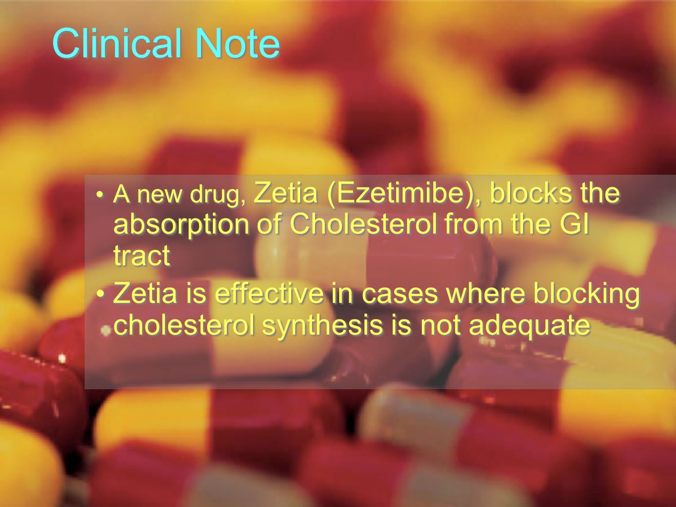 Clinical Note A new drug, Zetia (Ezetimibe), blocks the absorption of Cholesterol from the GI tract Zetia is effective in cases where blocking cholesterol synthesis is not adequate A new drug, Zetia (Ezetimibe), blocks the absorption of Cholesterol from the GI tract Zetia is effective in cases where blocking cholesterol synthesis is not adequate