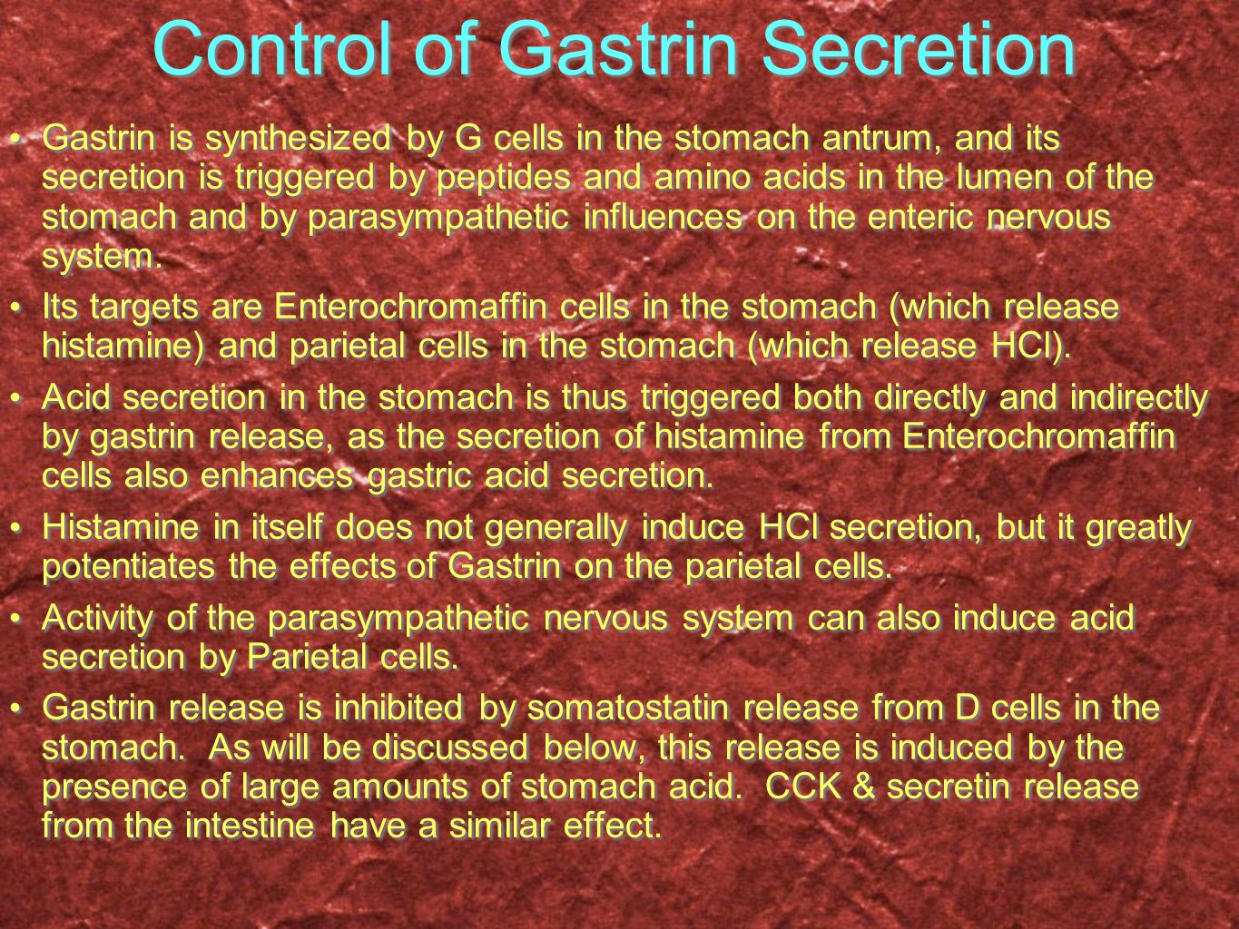Control of Gastrin Secretion Gastrin is synthesized by G cells in the stomach antrum, and its secretion is triggered by peptides and amino acids in the lumen of the stomach and by parasympathetic influences on the enteric nervous system.