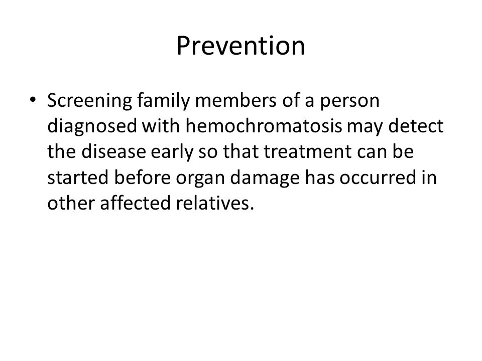 Prevention Screening family members of a person diagnosed with hemochromatosis may detect the disease early so that treatment can be started before or