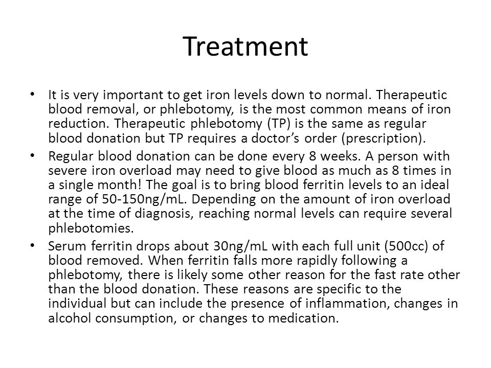 Treatment It is very important to get iron levels down to normal. Therapeutic blood removal, or phlebotomy, is the most common means of iron reduction