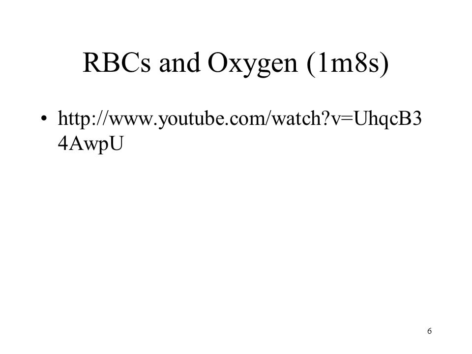 RBCs and Oxygen (1m8s) http://www.youtube.com/watch?v=UhqcB3 4AwpU 6