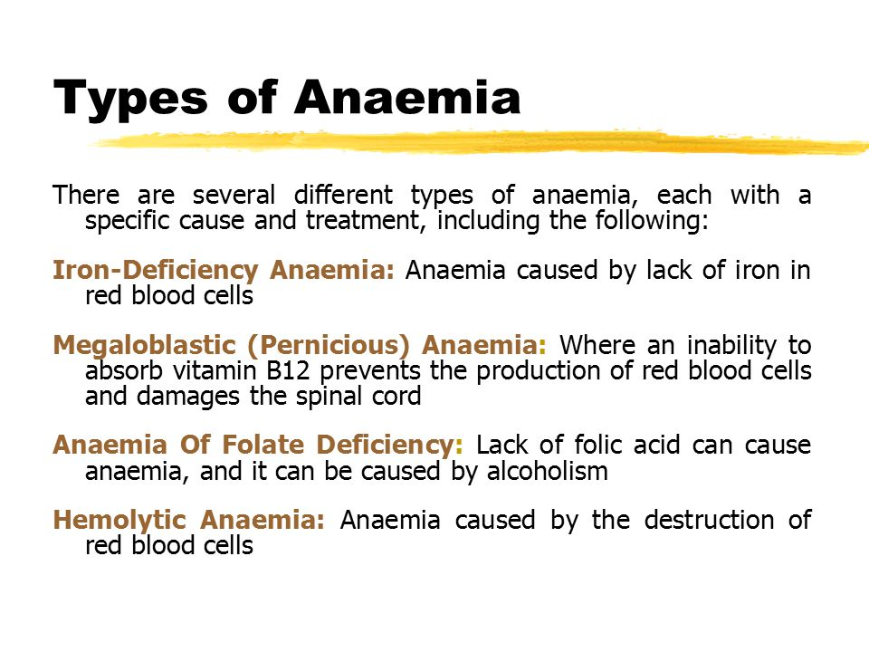Types of Anaemia There are several different types of anaemia, each with a specific cause and treatment, including the following: Iron-Deficiency Anaemia: Anaemia caused by lack of iron in red blood cells Megaloblastic (Pernicious) Anaemia: Where an inability to absorb vitamin B12 prevents the production of red blood cells and damages the spinal cord Anaemia Of Folate Deficiency: Lack of folic acid can cause anaemia, and it can be caused by alcoholism Hemolytic Anaemia: Anaemia caused by the destruction of red blood cells