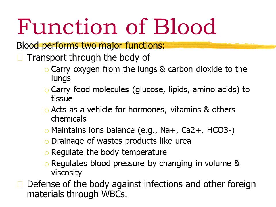 Function of Blood Blood performs two major functions: zTransport through the body of o Carry oxygen from the lungs & carbon dioxide to the lungs o Carry food molecules (glucose, lipids, amino acids) to tissue o Acts as a vehicle for hormones, vitamins & others chemicals o Maintains ions balance (e.g., Na+, Ca2+, HCO3-) o Drainage of wastes products like urea o Regulate the body temperature o Regulates blood pressure by changing in volume & viscosity zDefense of the body against infections and other foreign materials through WBCs.