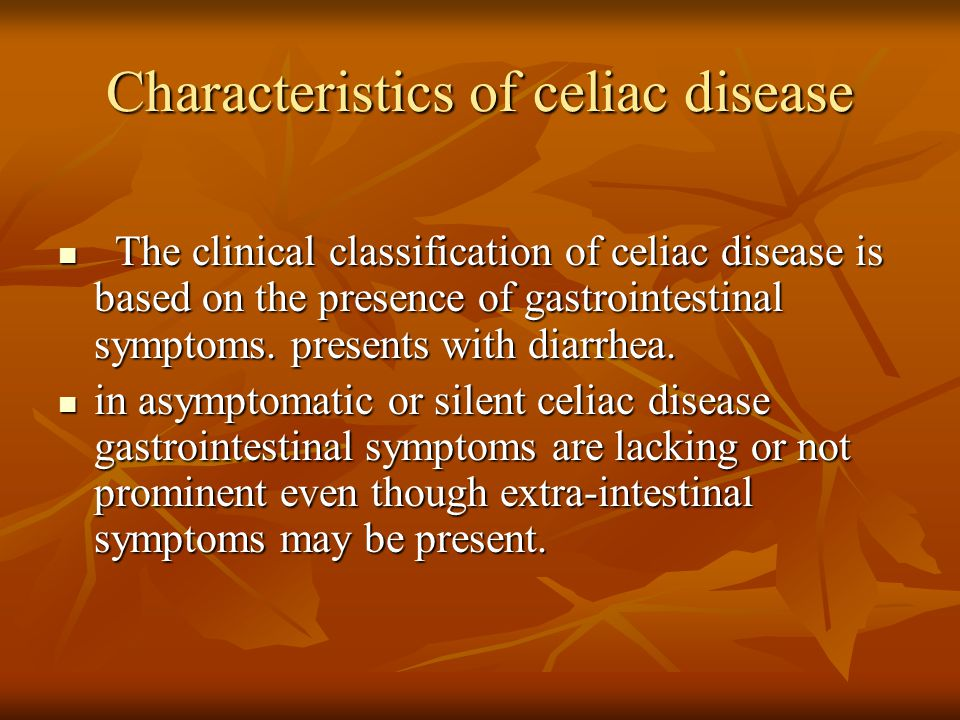Significance of celiac disease Symptomatic CD: associated with considerable morbidity due to chronic gastrointestinal symptoms and malabsorption of nutrients, weight loss, metabolic bone disease, anemia and general debility.