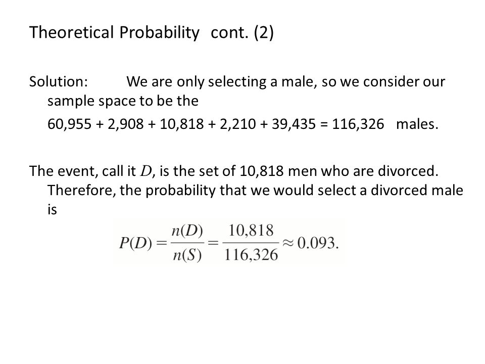 Theoretical Probability cont. (2) Solution: We are only selecting a male, so we consider our sample space to be the 60,955 + 2,908 + 10,818 + 2,210 +