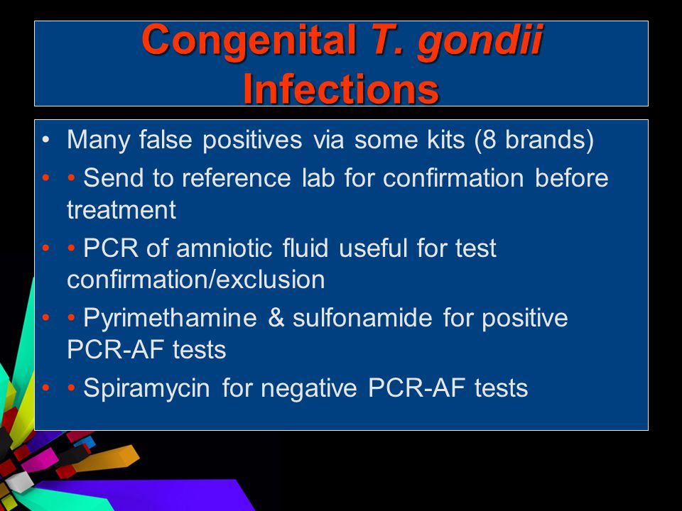 Congenital T. gondii Infections Many false positives via some kits (8 brands) Send to reference lab for confirmation before treatment PCR of amniotic