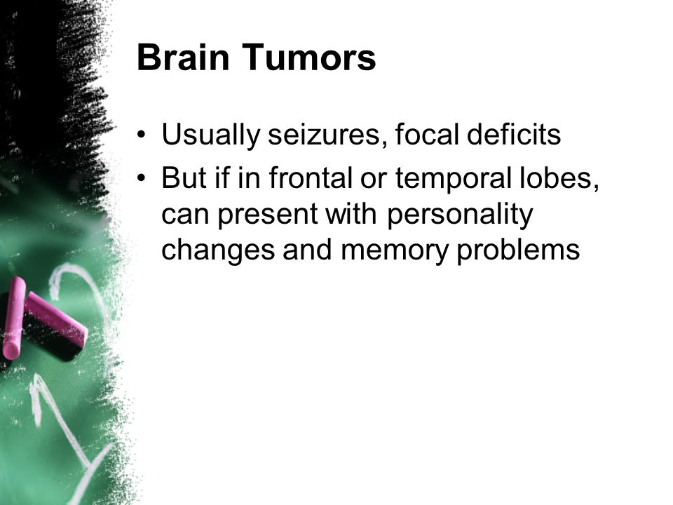 Brain Tumors Usually seizures, focal deficits But if in frontal or temporal lobes, can present with personality changes and memory problems