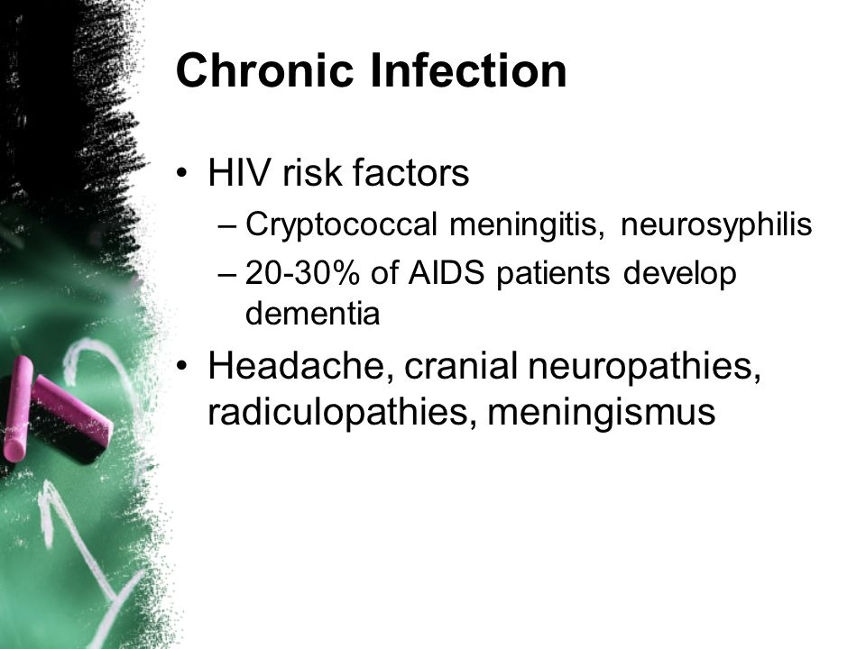 Chronic Infection HIV risk factors –Cryptococcal meningitis, neurosyphilis –20-30% of AIDS patients develop dementia Headache, cranial neuropathies, radiculopathies, meningismus