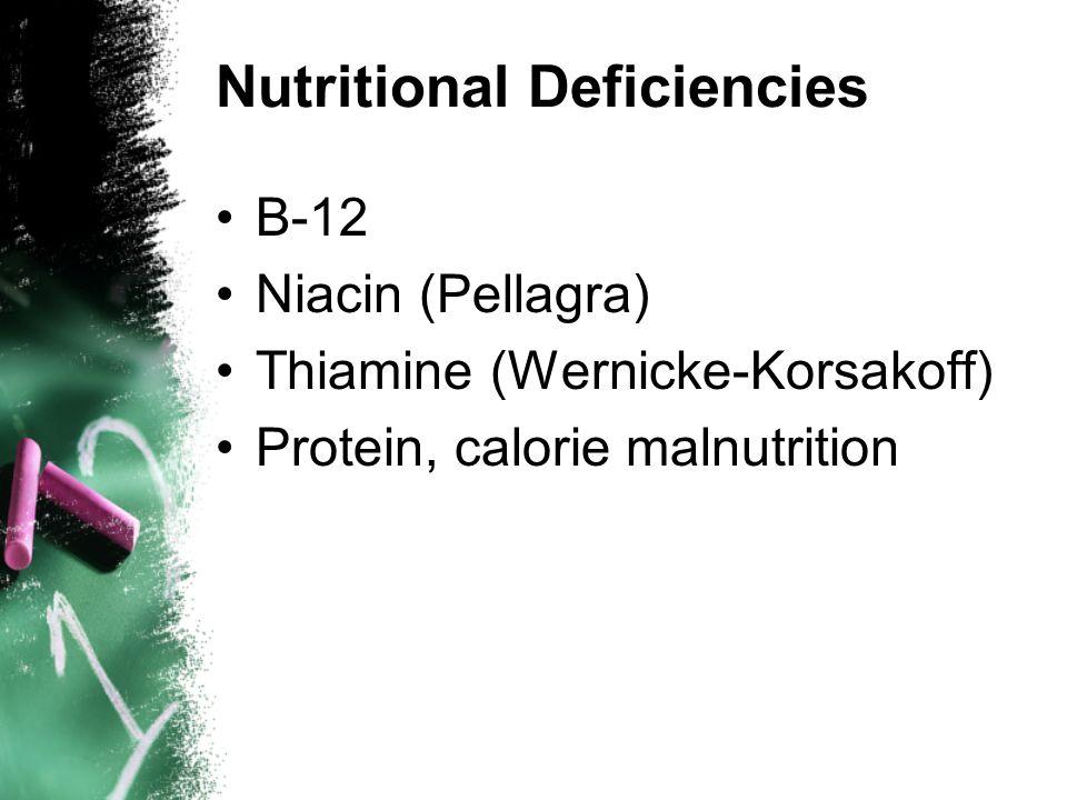 Nutritional Deficiencies B-12 Niacin (Pellagra) Thiamine (Wernicke-Korsakoff) Protein, calorie malnutrition