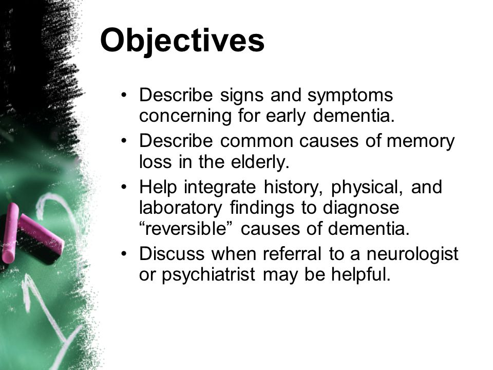 Objectives Describe signs and symptoms concerning for early dementia.
