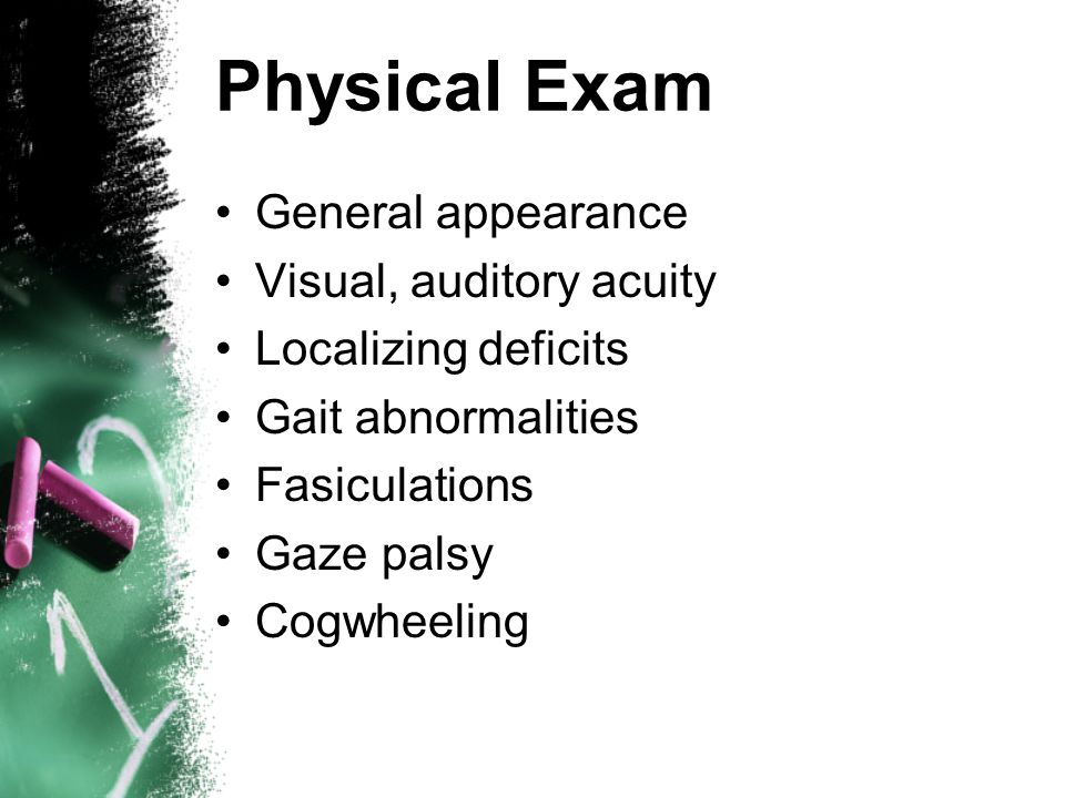 Physical Exam General appearance Visual, auditory acuity Localizing deficits Gait abnormalities Fasiculations Gaze palsy Cogwheeling