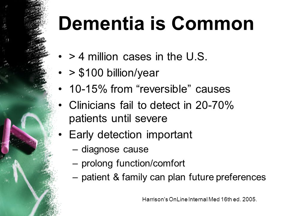 Harrison s OnLine Internal Med 16th ed. 2005. Dementia is Common > 4 million cases in the U.S.