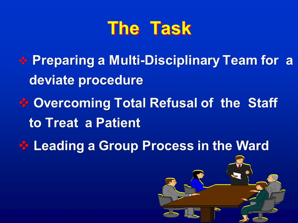 The Task Preparing a Multi-Disciplinary Team for a deviate procedure  Preparing a Multi-Disciplinary Team for a deviate procedure  Overcoming Total Refusal of the Staff to Treat a Patient  Leading a Group Process in the Ward