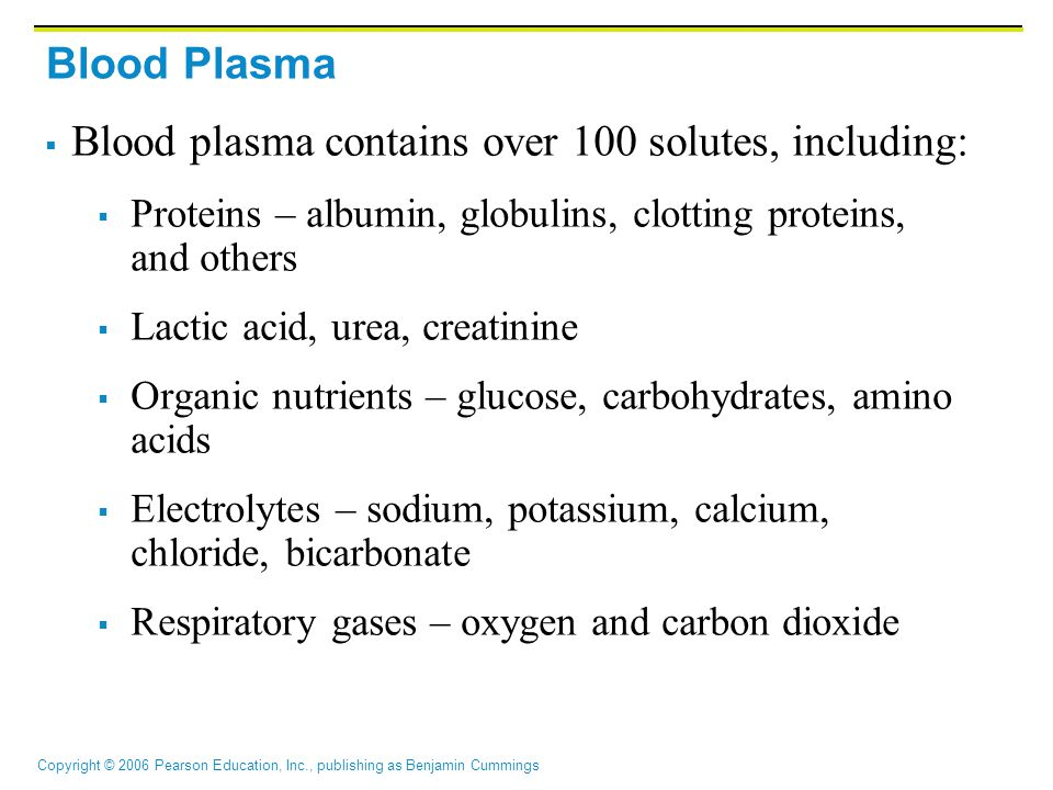 Copyright © 2006 Pearson Education, Inc., publishing as Benjamin Cummings Blood Plasma  Blood plasma contains over 100 solutes, including:  Proteins – albumin, globulins, clotting proteins, and others  Lactic acid, urea, creatinine  Organic nutrients – glucose, carbohydrates, amino acids  Electrolytes – sodium, potassium, calcium, chloride, bicarbonate  Respiratory gases – oxygen and carbon dioxide