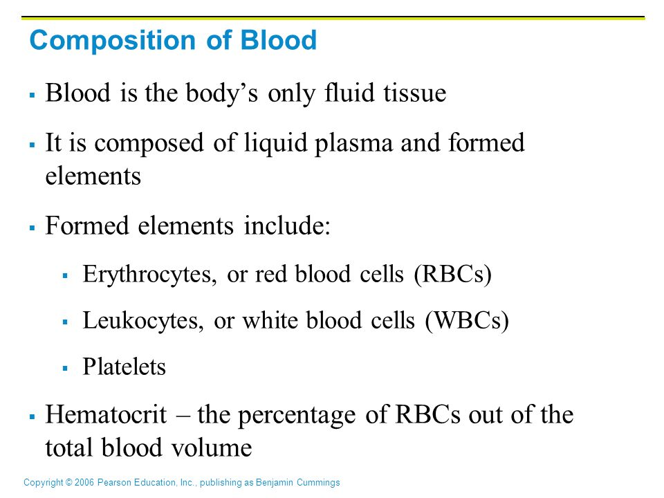 Copyright © 2006 Pearson Education, Inc., publishing as Benjamin Cummings Composition of Blood  Blood is the body's only fluid tissue  It is composed of liquid plasma and formed elements  Formed elements include:  Erythrocytes, or red blood cells (RBCs)  Leukocytes, or white blood cells (WBCs)  Platelets  Hematocrit – the percentage of RBCs out of the total blood volume