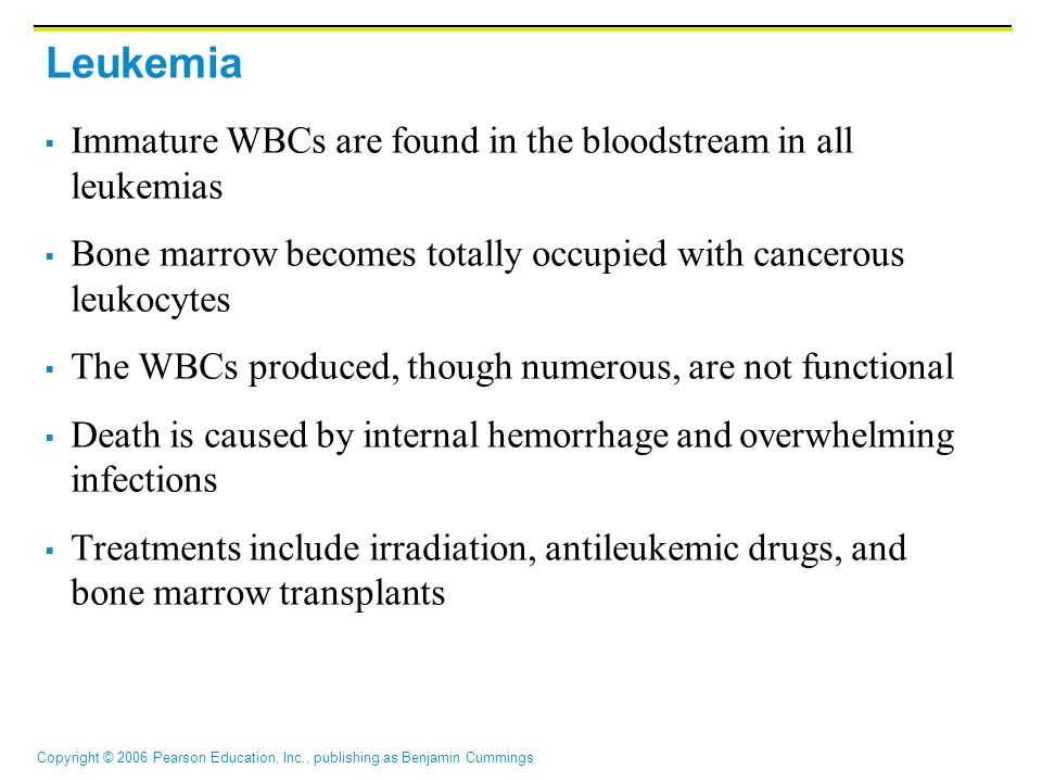 Copyright © 2006 Pearson Education, Inc., publishing as Benjamin Cummings Leukemia  Immature WBCs are found in the bloodstream in all leukemias  Bone marrow becomes totally occupied with cancerous leukocytes  The WBCs produced, though numerous, are not functional  Death is caused by internal hemorrhage and overwhelming infections  Treatments include irradiation, antileukemic drugs, and bone marrow transplants