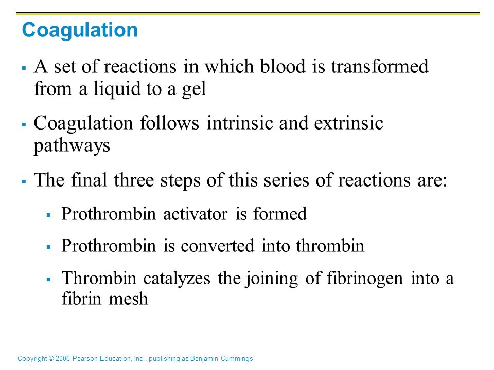 Copyright © 2006 Pearson Education, Inc., publishing as Benjamin Cummings  A set of reactions in which blood is transformed from a liquid to a gel  Coagulation follows intrinsic and extrinsic pathways  The final three steps of this series of reactions are:  Prothrombin activator is formed  Prothrombin is converted into thrombin  Thrombin catalyzes the joining of fibrinogen into a fibrin mesh Coagulation