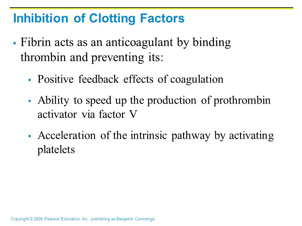 Copyright © 2006 Pearson Education, Inc., publishing as Benjamin Cummings Inhibition of Clotting Factors  Fibrin acts as an anticoagulant by binding thrombin and preventing its:  Positive feedback effects of coagulation  Ability to speed up the production of prothrombin activator via factor V  Acceleration of the intrinsic pathway by activating platelets