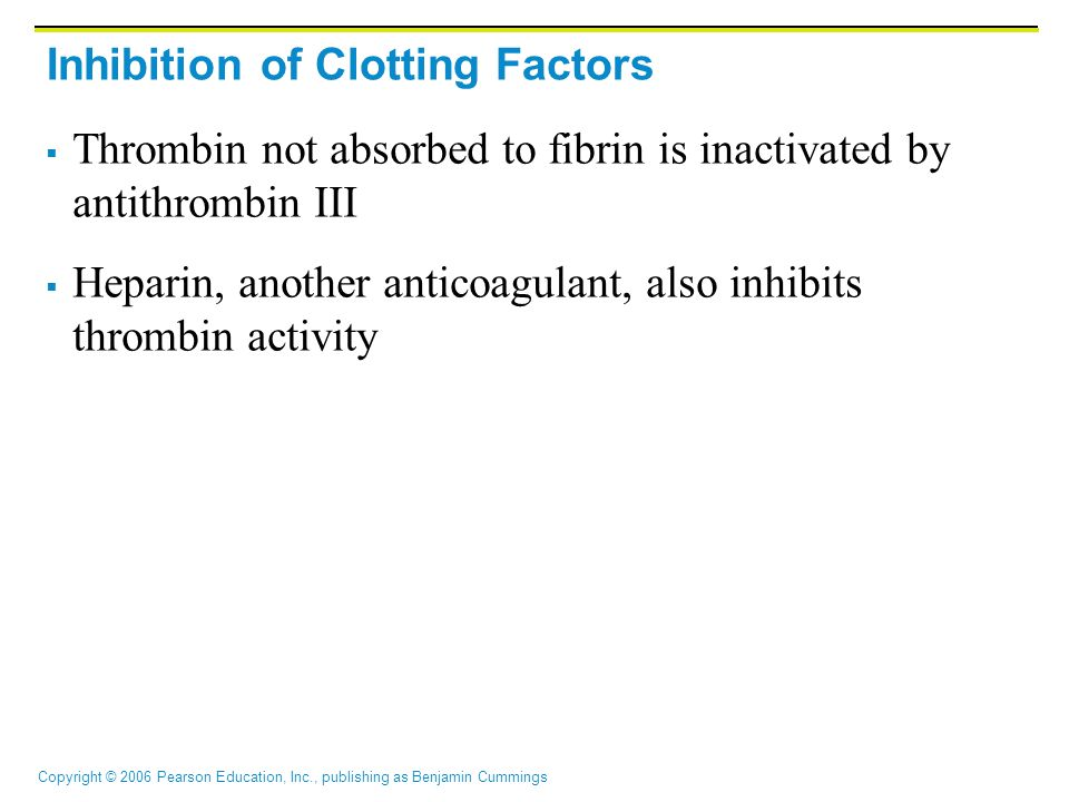Copyright © 2006 Pearson Education, Inc., publishing as Benjamin Cummings Inhibition of Clotting Factors  Thrombin not absorbed to fibrin is inactivated by antithrombin III  Heparin, another anticoagulant, also inhibits thrombin activity