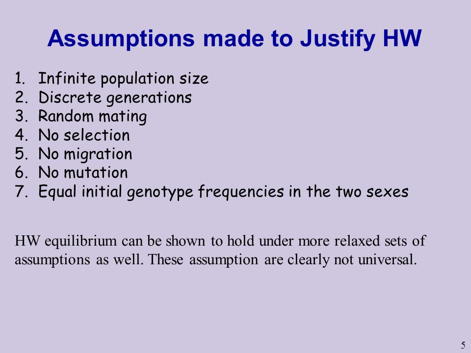5 Assumptions made to Justify HW 1.Infinite population size 2.Discrete generations 3.Random mating 4.No selection 5.No migration 6.No mutation 7.Equal initial genotype frequencies in the two sexes HW equilibrium can be shown to hold under more relaxed sets of assumptions as well.