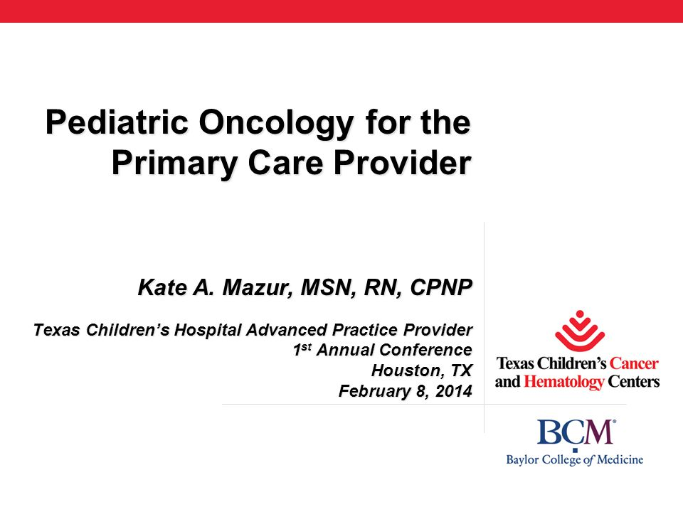 Pediatric Oncology for the Primary Care Provider Kate A. Mazur, MSN, RN, CPNP Texas Children's Hospital Advanced Practice Provider 1 st Annual Confere