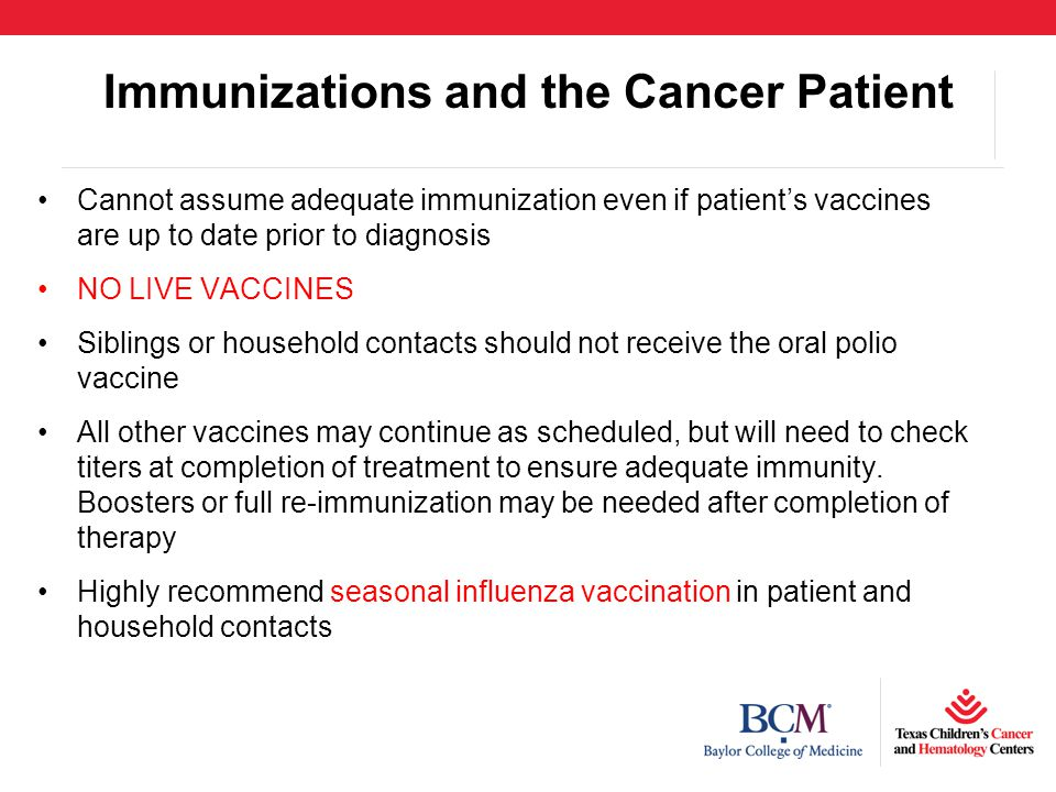 Immunizations and the Cancer Patient Cannot assume adequate immunization even if patient's vaccines are up to date prior to diagnosis NO LIVE VACCINES