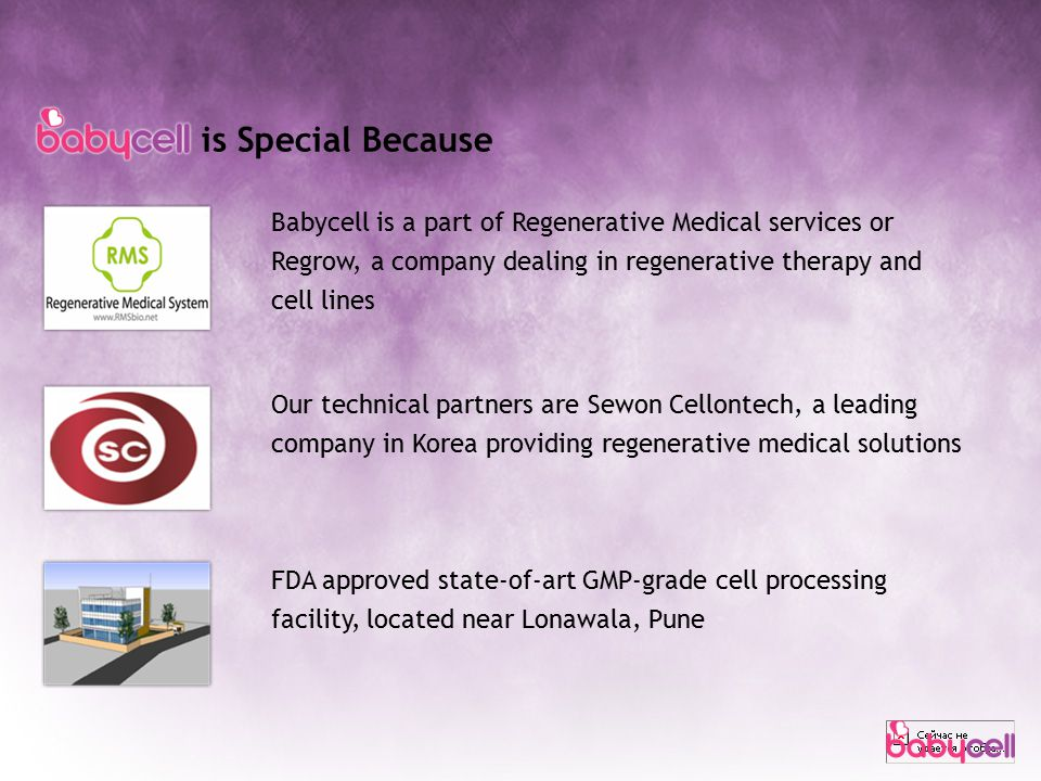 is Special Because Babycell is a part of Regenerative Medical services or Regrow, a company dealing in regenerative therapy and cell lines Our technical partners are Sewon Cellontech, a leading company in Korea providing regenerative medical solutions FDA approved state-of-art GMP-grade cell processing facility, located near Lonawala, Pune